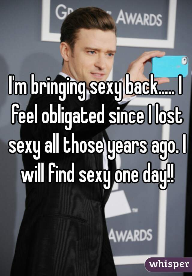 I'm bringing sexy back..... I feel obligated since I lost sexy all those years ago. I will find sexy one day!!