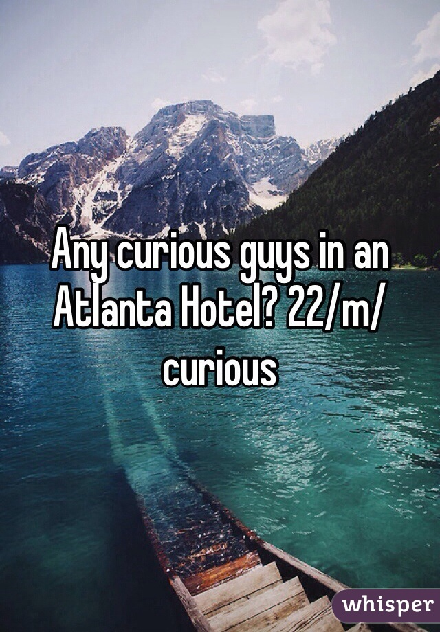 Any curious guys in an Atlanta Hotel? 22/m/curious