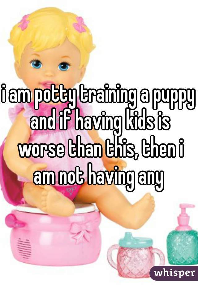 i am potty training a puppy and if having kids is worse than this, then i am not having any