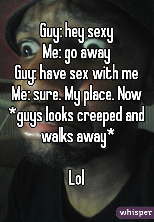 Guy: hey sexy Me: go away Guy: have sex with me Me: sure. My place. Now *guys looks creeped and walks away*  Lol