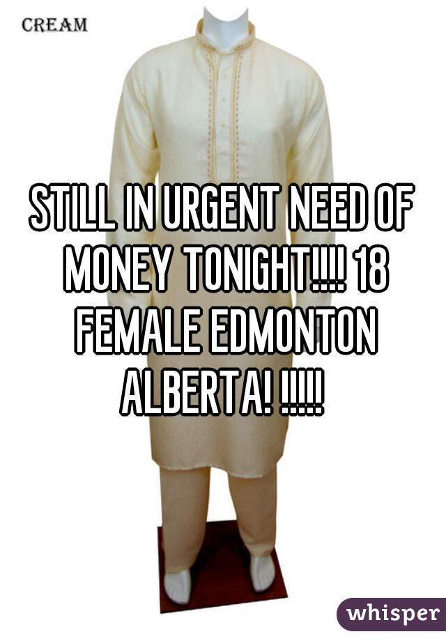 STILL IN URGENT NEED OF MONEY TONIGHT!!!! 18 FEMALE EDMONTON ALBERTA! !!!!!