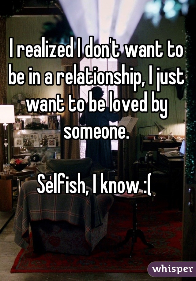 I realized I don't want to be in a relationship, I just want to be loved by someone.   Selfish, I know :(