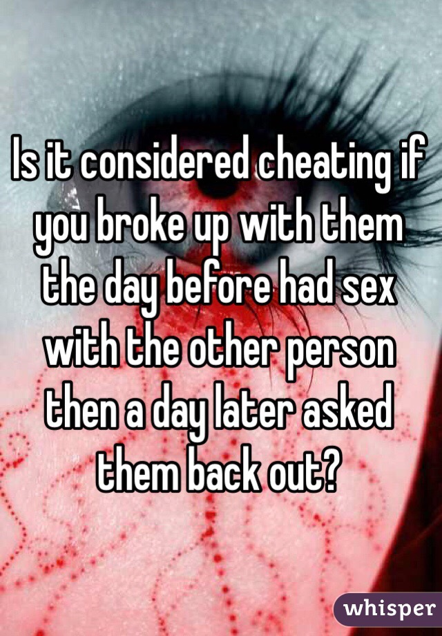 Is it considered cheating if you broke up with them the day before had sex with the other person then a day later asked them back out?