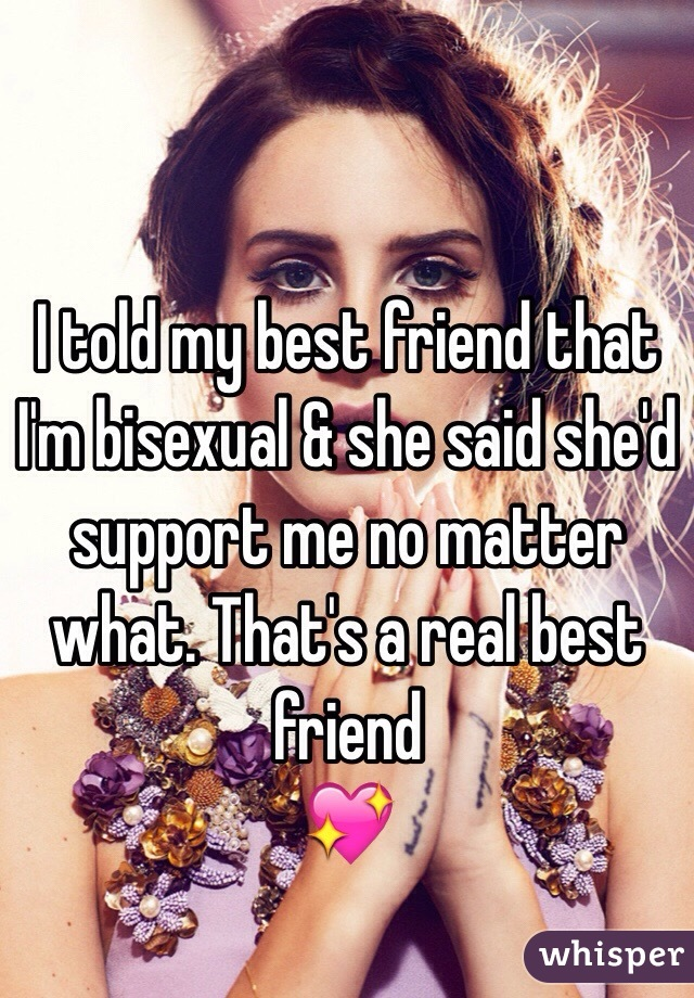 I told my best friend that I'm bisexual & she said she'd support me no matter what. That's a real best friend 💖