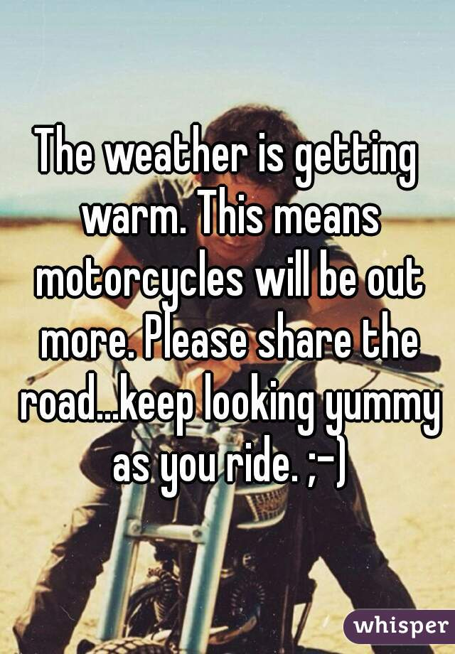 The weather is getting warm. This means motorcycles will be out more. Please share the road...keep looking yummy as you ride. ;-)