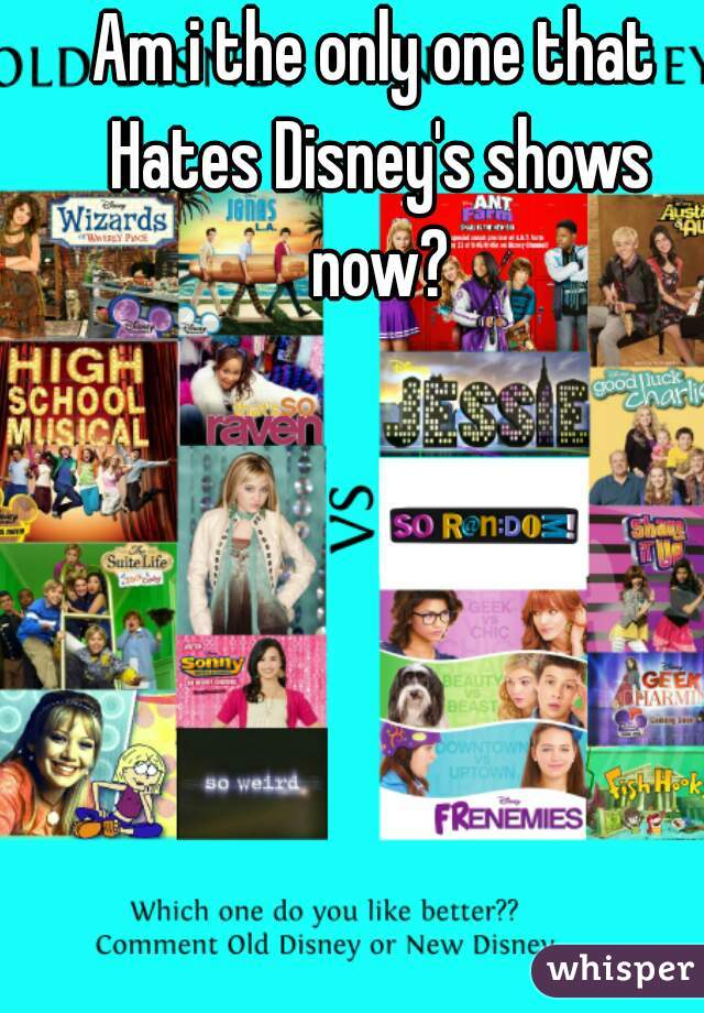 Am i the only one that Hates Disney's shows now?