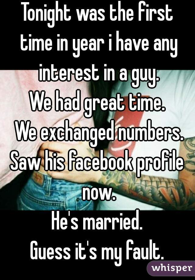 Tonight was the first time in year i have any interest in a guy. We had great time.  We exchanged numbers. Saw his facebook profile now. He's married. Guess it's my fault.