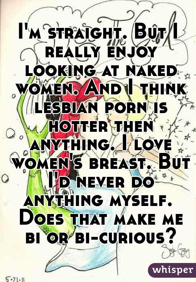 I'm straight. But I really enjoy looking at naked women. And I think lesbian porn is hotter then anything. I love women's breast. But I'd never do anything myself.  Does that make me bi or bi-curious?