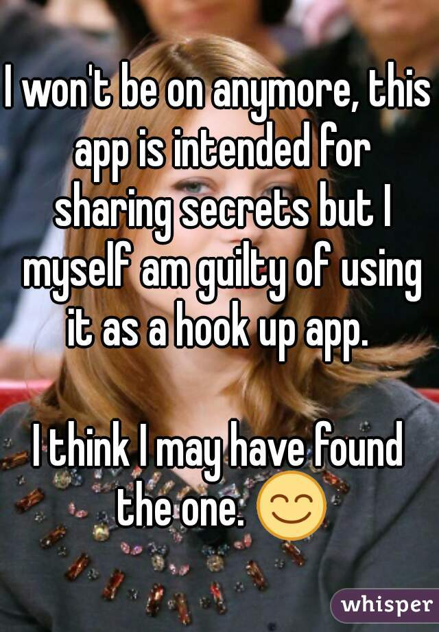 I won't be on anymore, this app is intended for sharing secrets but I myself am guilty of using it as a hook up app.   I think I may have found the one. 😊