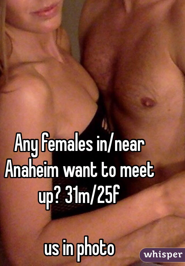 Any females in/near Anaheim want to meet up? 31m/25f  us in photo
