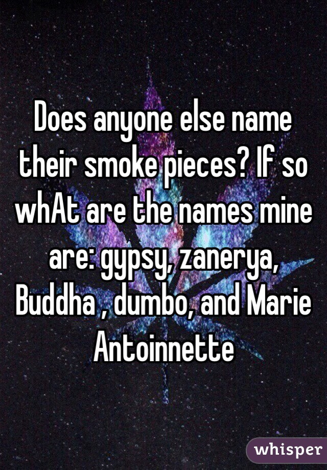 Does anyone else name their smoke pieces? If so whAt are the names mine are: gypsy, zanerya, Buddha , dumbo, and Marie Antoinnette