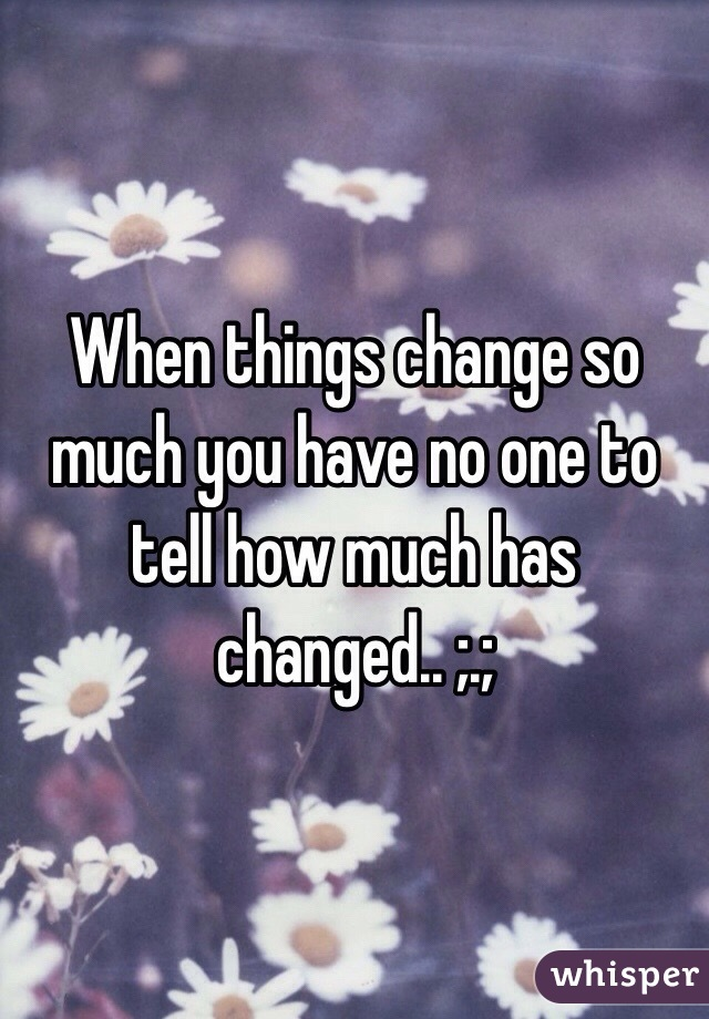 When things change so much you have no one to tell how much has changed.. ;.;