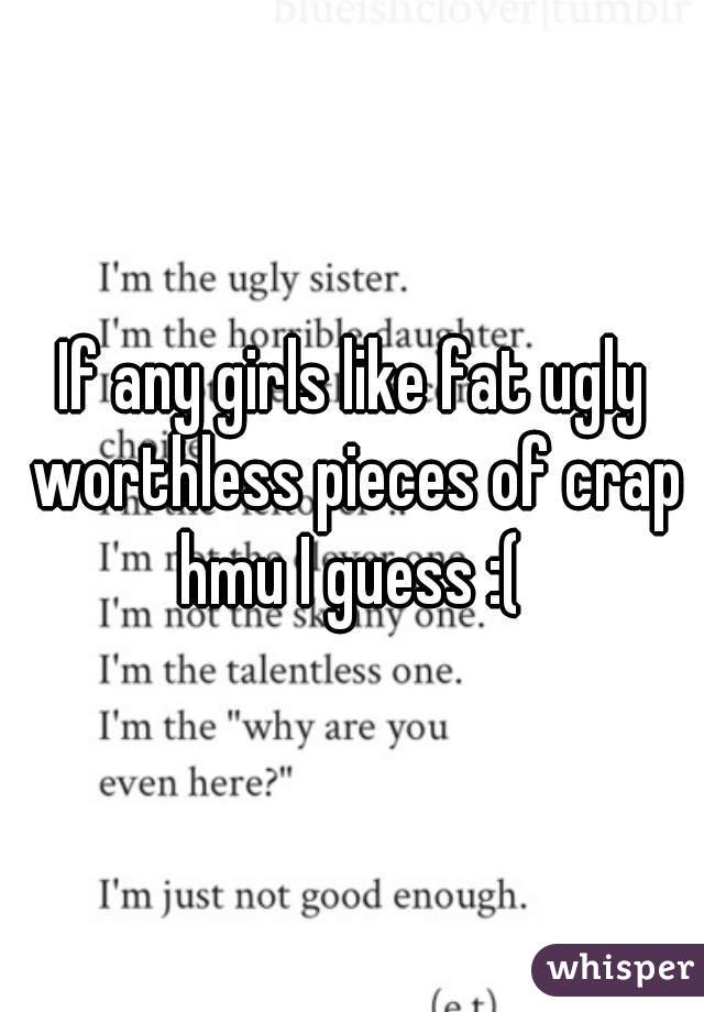 If any girls like fat ugly worthless pieces of crap hmu I guess :(