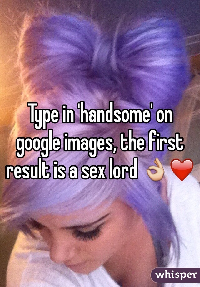 Type in 'handsome' on google images, the first result is a sex lord 👌❤️