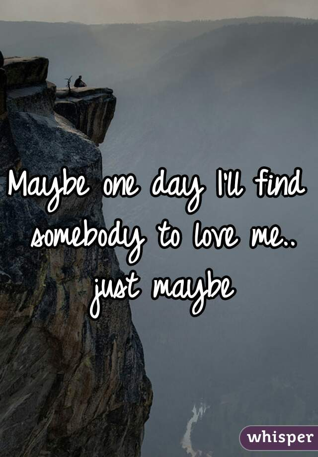 Maybe one day I'll find somebody to love me.. just maybe