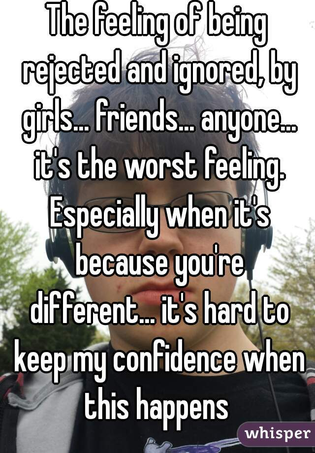 The feeling of being rejected and ignored, by girls... friends... anyone... it's the worst feeling. Especially when it's because you're different... it's hard to keep my confidence when this happens