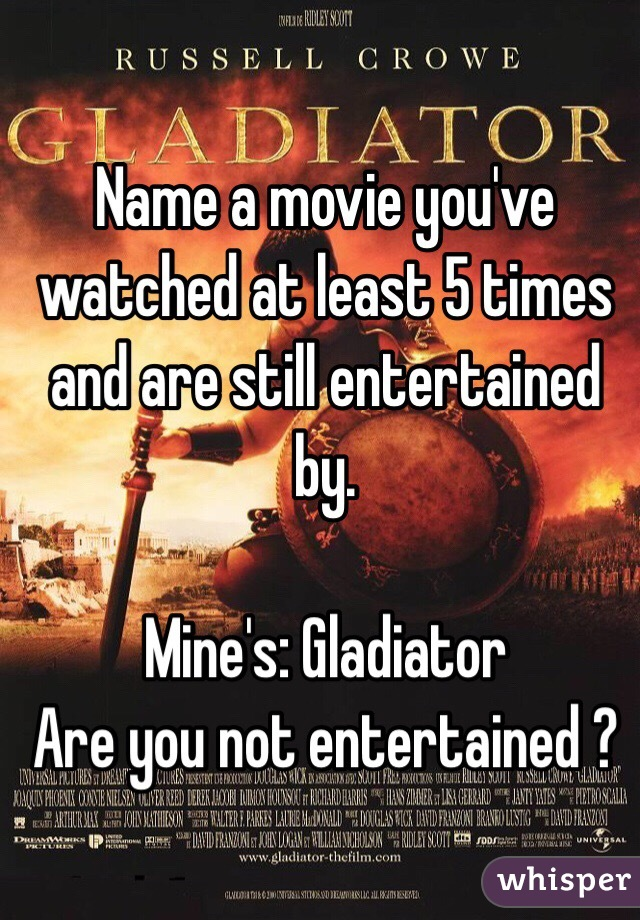 Name a movie you've watched at least 5 times and are still entertained by.    Mine's: Gladiator  Are you not entertained ?