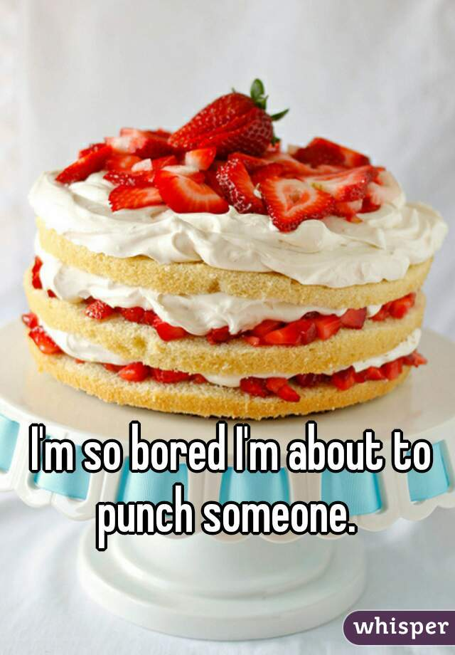 I'm so bored I'm about to punch someone.