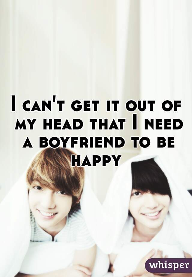 I can't get it out of my head that I need a boyfriend to be happy