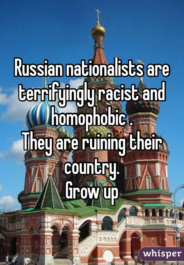 Russian nationalists are terrifyingly racist and homophobic . They are ruining their country. Grow up