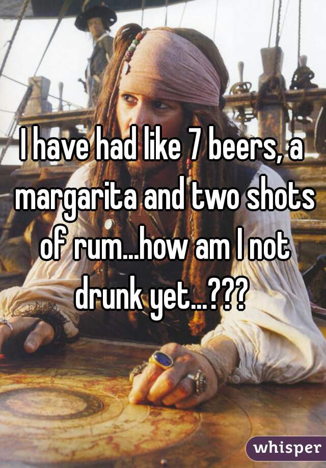 I have had like 7 beers, a margarita and two shots of rum...how am I not drunk yet...???