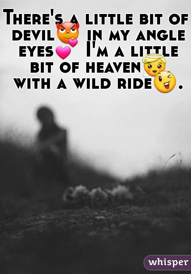 There's a little bit of devil😈 in my angle eyes💕 I'm a little bit of heaven😇 with a wild ride😉.
