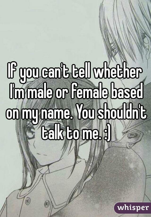 If you can't tell whether I'm male or female based on my name. You shouldn't talk to me. :)