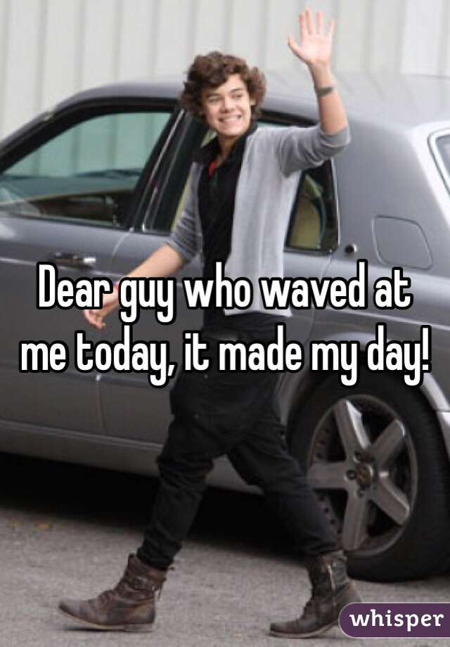 Dear guy who waved at me today, it made my day!
