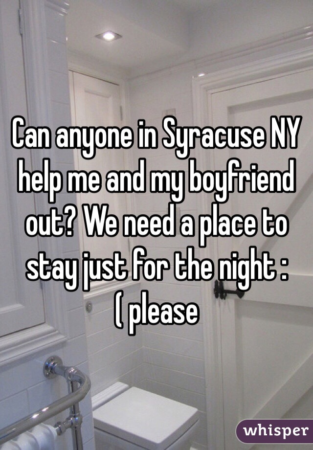 Can anyone in Syracuse NY help me and my boyfriend out? We need a place to stay just for the night :( please