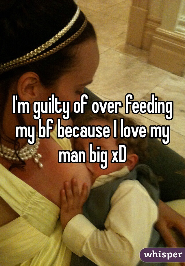 I'm guilty of over feeding my bf because I love my man big xD