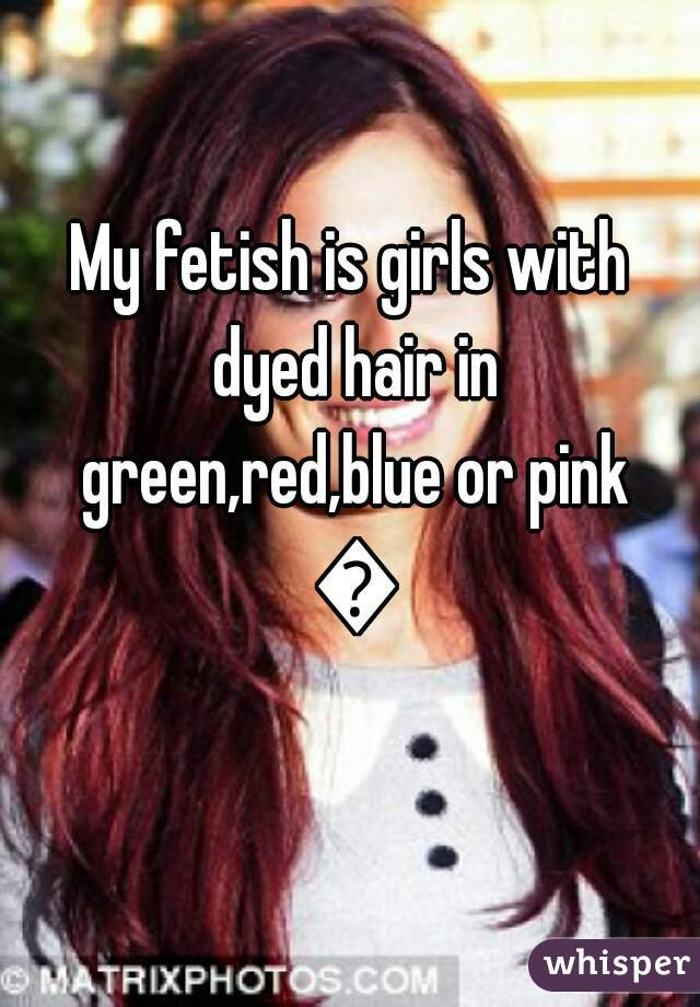 My fetish is girls with dyed hair in green,red,blue or pink 💜