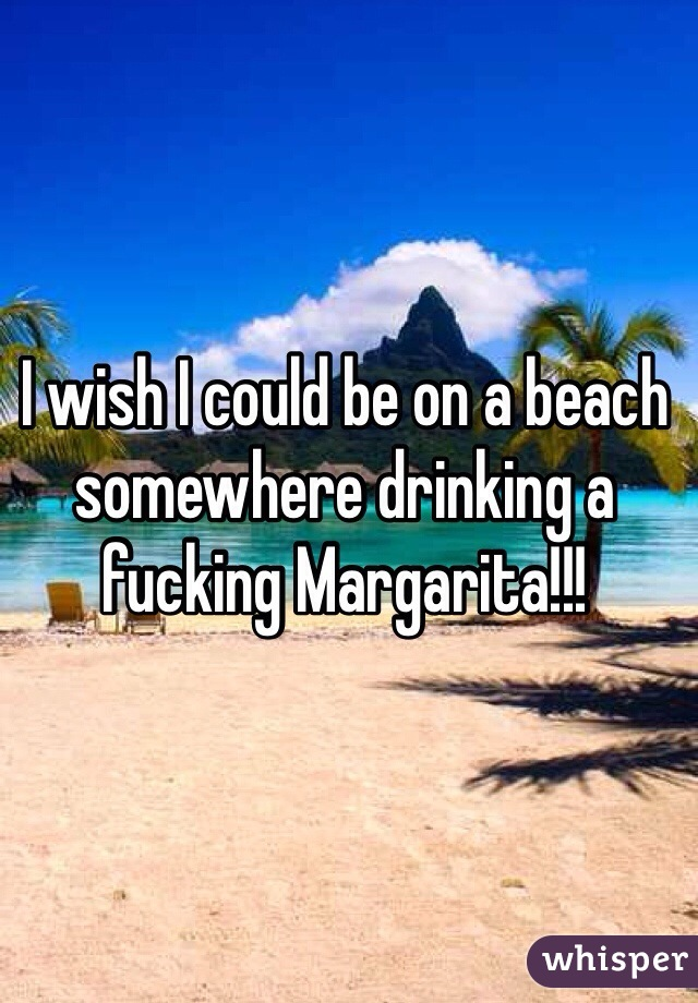 I wish I could be on a beach somewhere drinking a fucking Margarita!!!