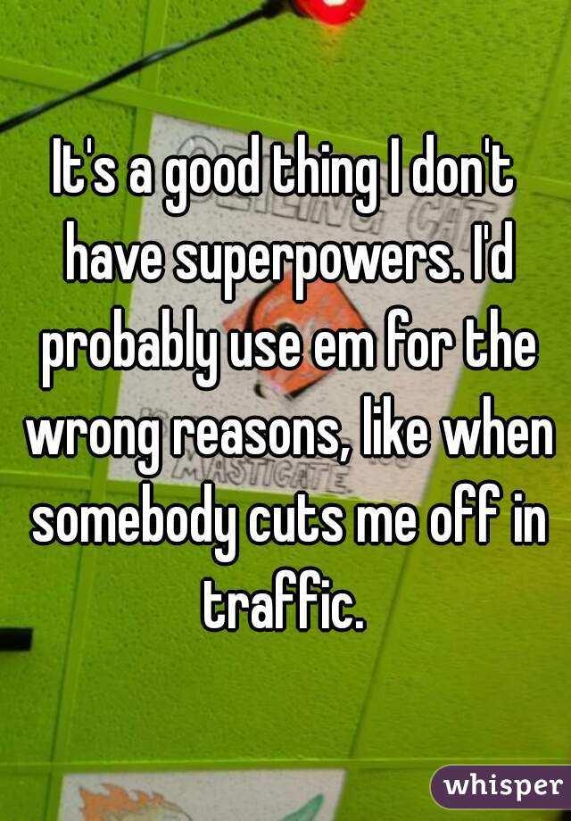 It's a good thing I don't have superpowers. I'd probably use em for the wrong reasons, like when somebody cuts me off in traffic.