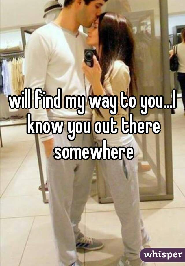 will find my way to you...I know you out there somewhere