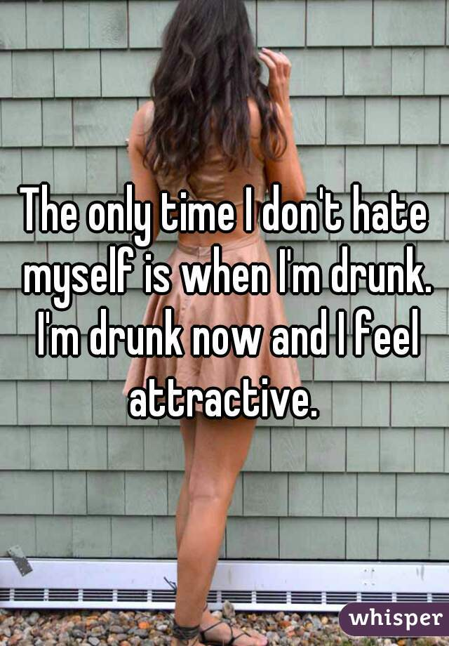 The only time I don't hate myself is when I'm drunk. I'm drunk now and I feel attractive.
