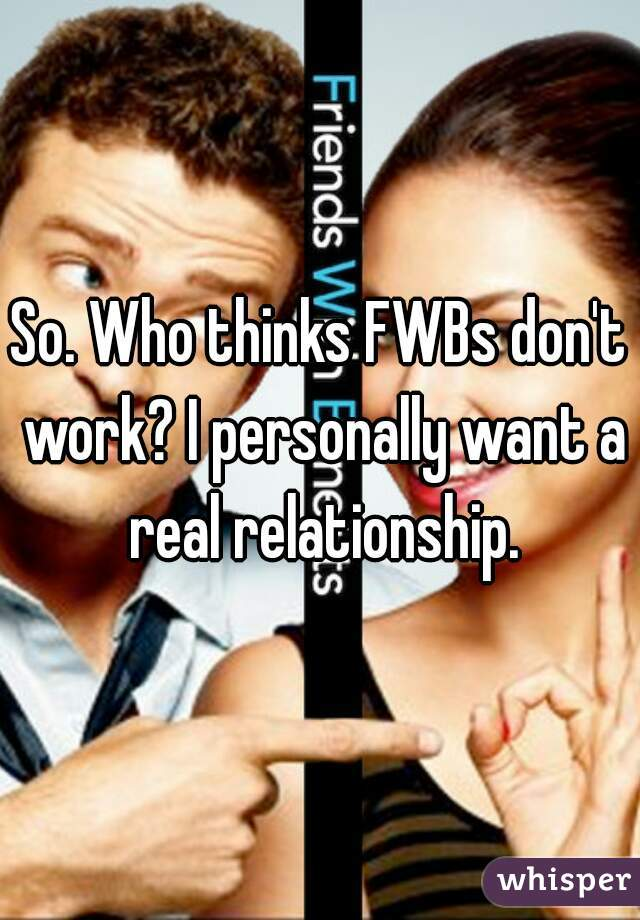 So. Who thinks FWBs don't work? I personally want a real relationship.