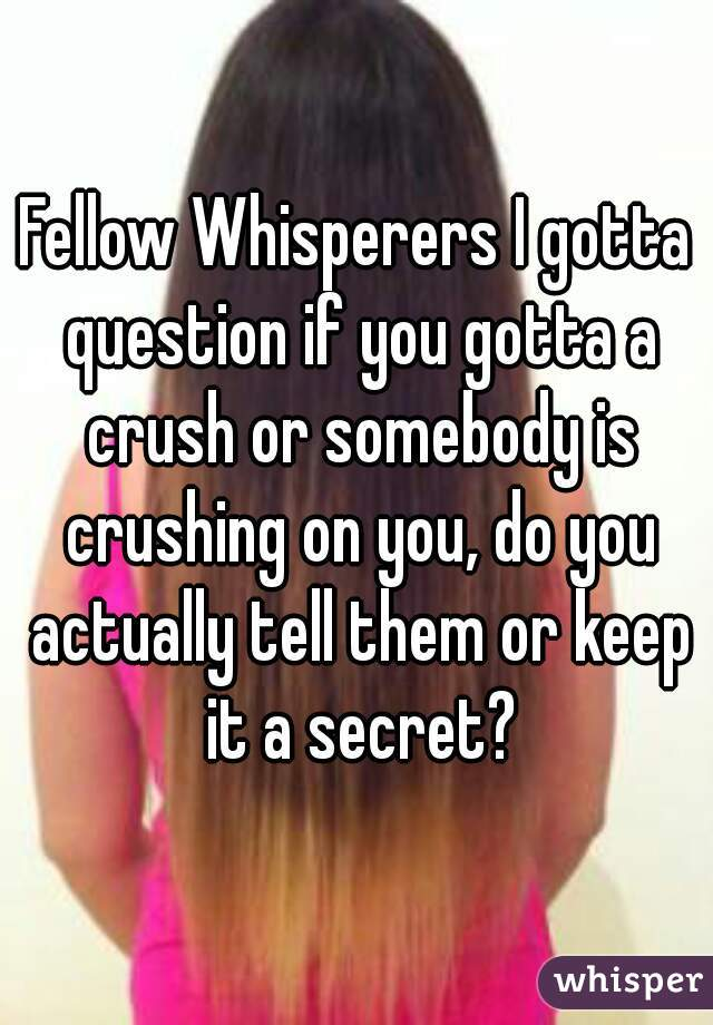 Fellow Whisperers I gotta question if you gotta a crush or somebody is crushing on you, do you actually tell them or keep it a secret?