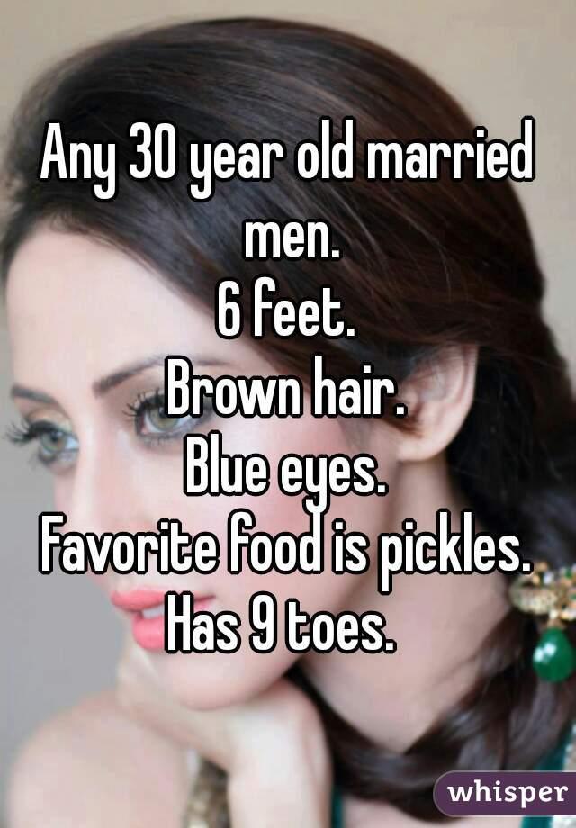 Any 30 year old married men. 6 feet. Brown hair. Blue eyes. Favorite food is pickles. Has 9 toes.
