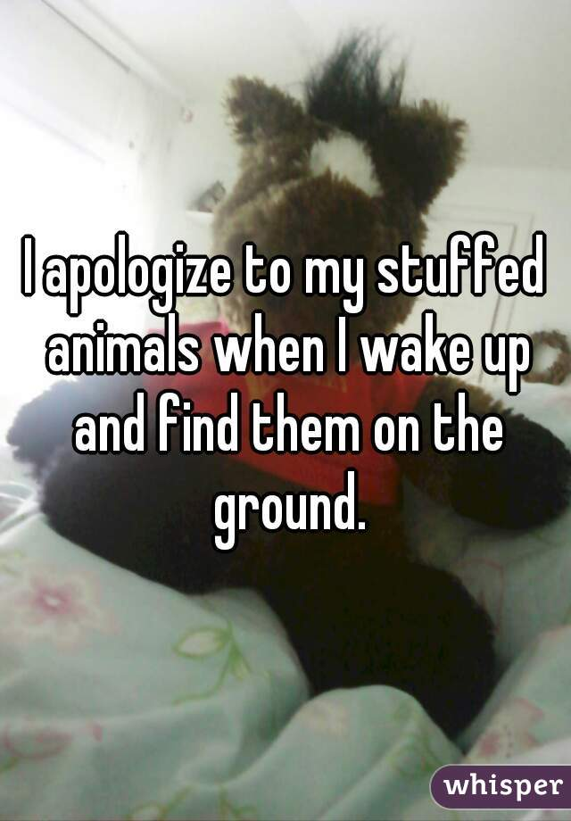 I apologize to my stuffed animals when I wake up and find them on the ground.