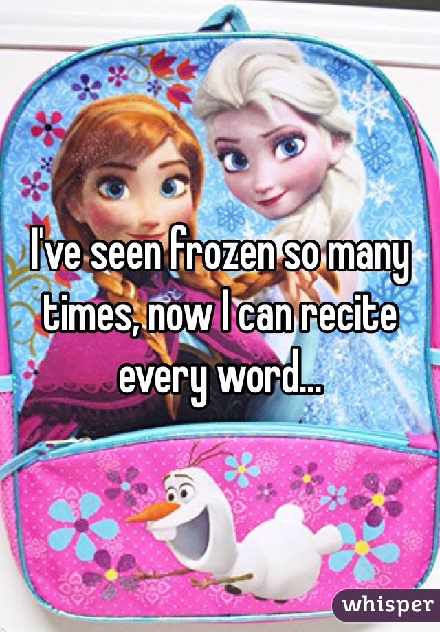 I've seen frozen so many times, now I can recite every word...