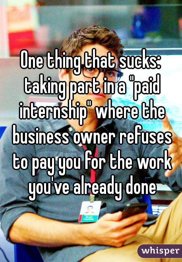 "One thing that sucks: taking part in a ""paid internship"" where the business owner refuses to pay you for the work you've already done"