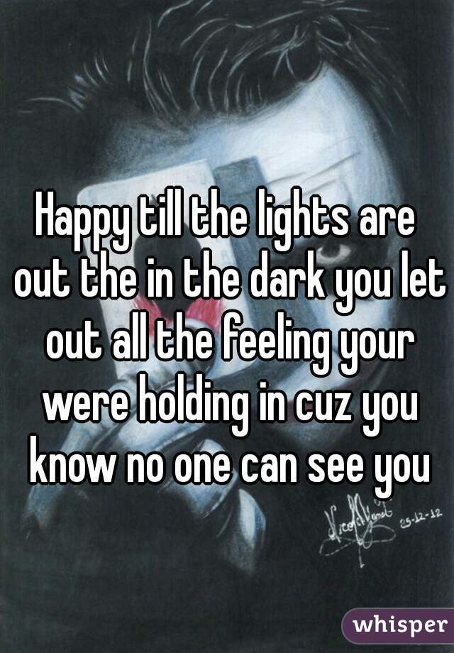 Happy till the lights are out the in the dark you let out all the feeling your were holding in cuz you know no one can see you