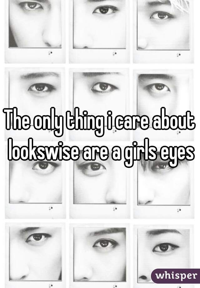 The only thing i care about lookswise are a girls eyes