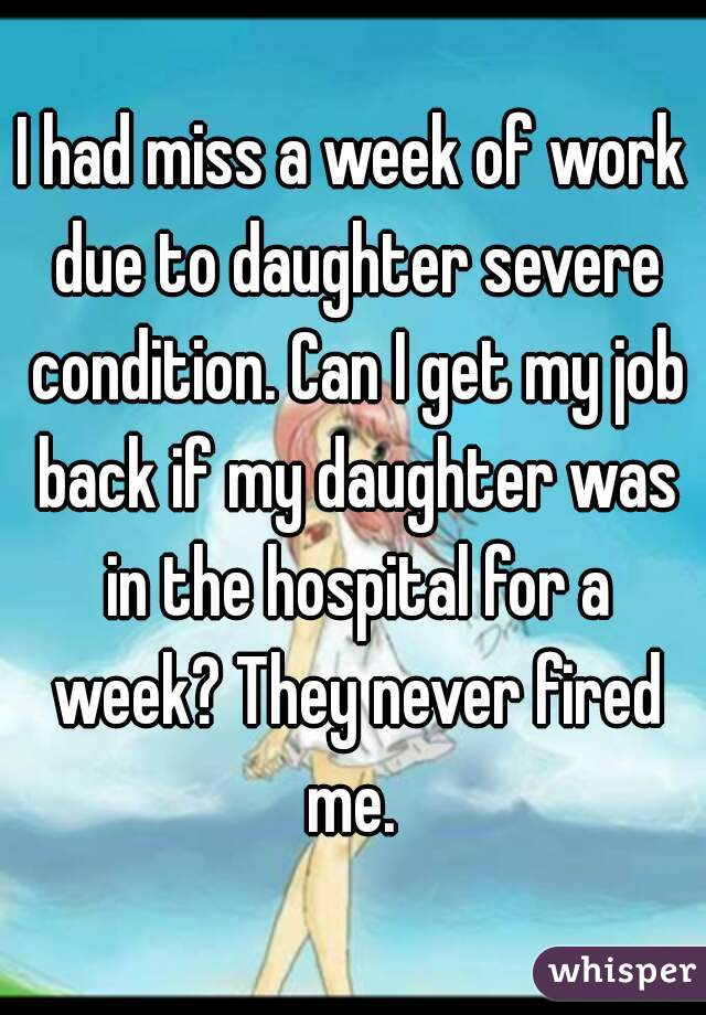 I had miss a week of work due to daughter severe condition. Can I get my job back if my daughter was in the hospital for a week? They never fired me.