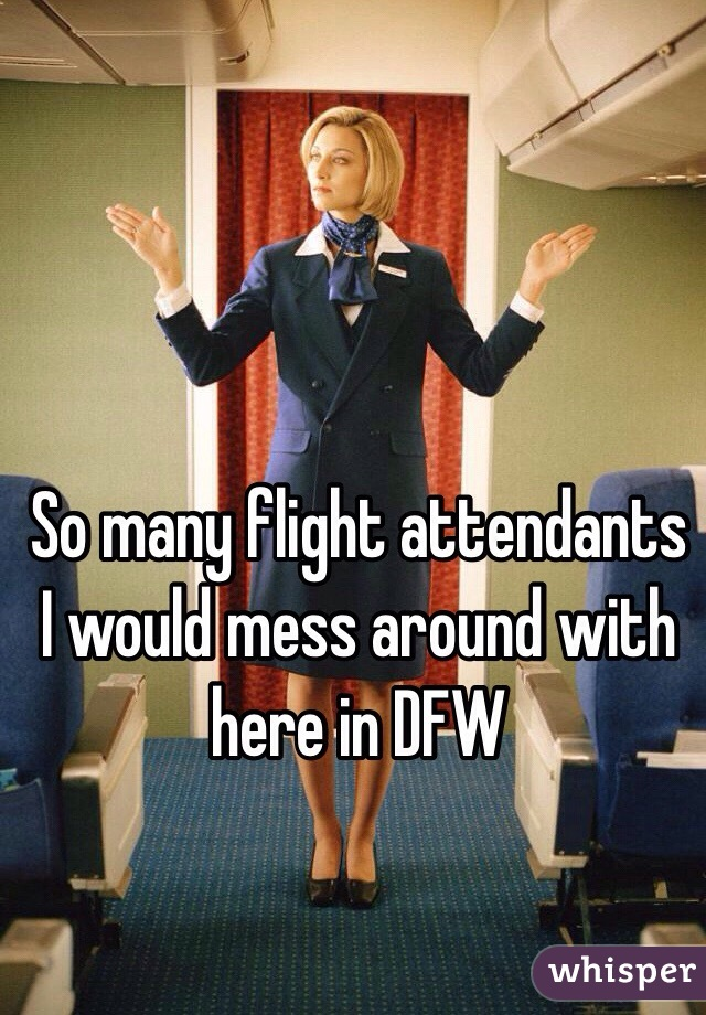 So many flight attendants I would mess around with here in DFW
