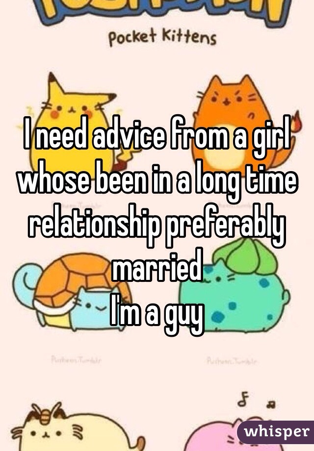 I need advice from a girl whose been in a long time relationship preferably married  I'm a guy