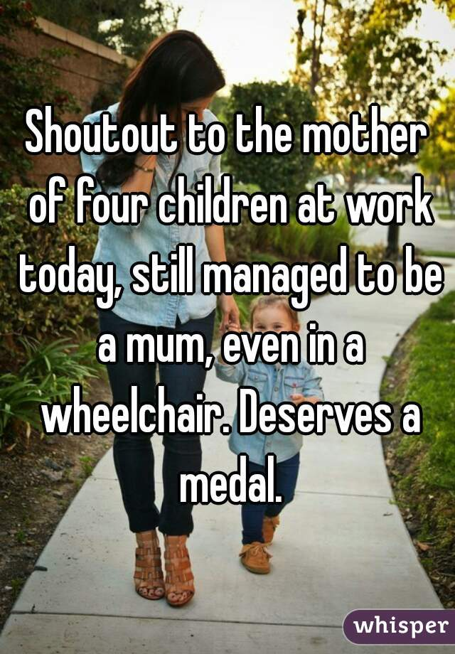 Shoutout to the mother of four children at work today, still managed to be a mum, even in a wheelchair. Deserves a medal.