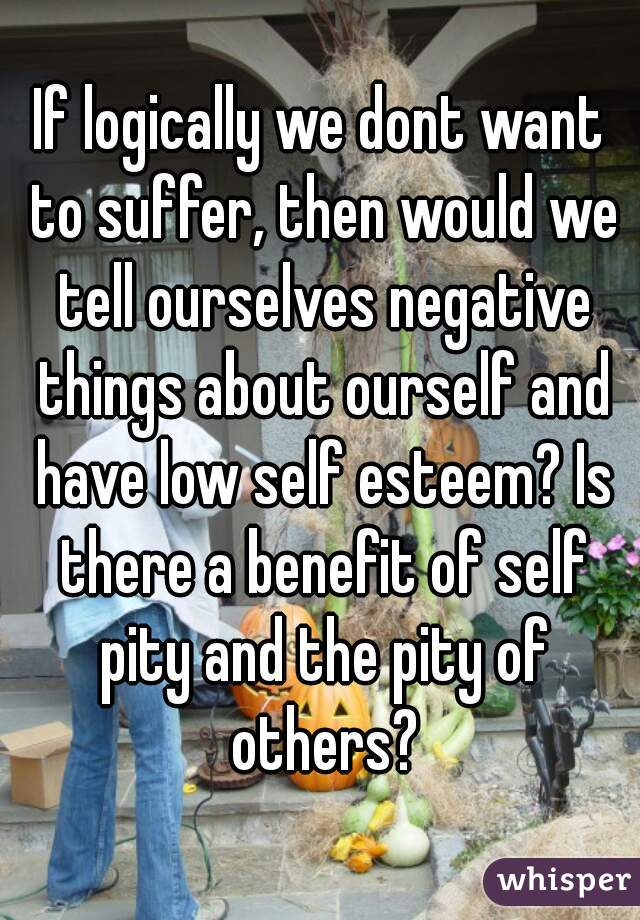 If logically we dont want to suffer, then would we tell ourselves negative things about ourself and have low self esteem? Is there a benefit of self pity and the pity of others?