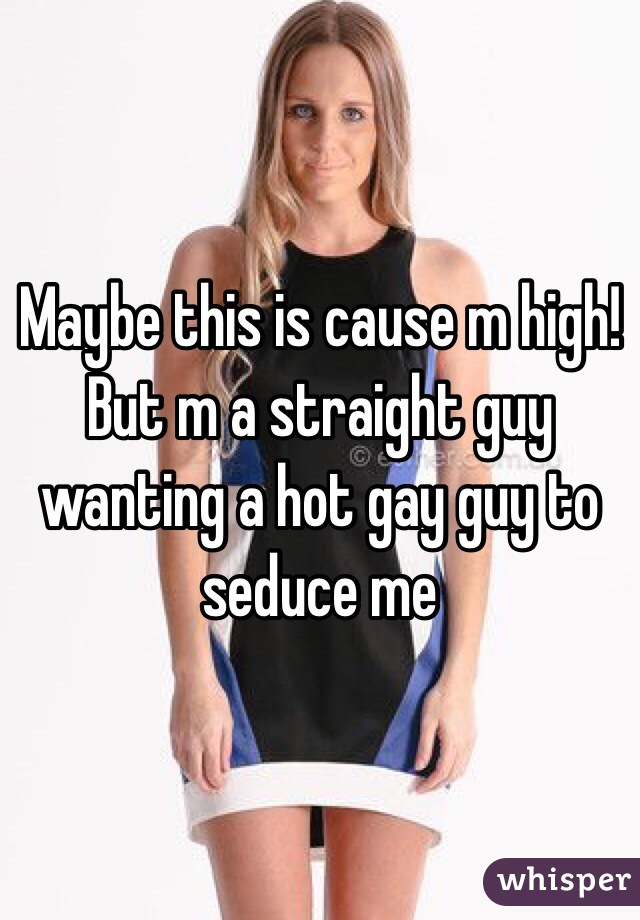 Maybe this is cause m high! But m a straight guy wanting a hot gay guy to seduce me