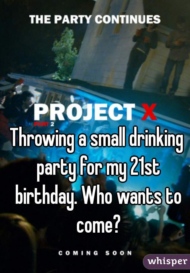 Throwing a small drinking party for my 21st birthday. Who wants to come?